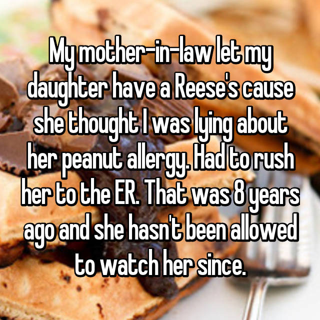 My mother-in-law let my daughter have a Reese's cause she thought I was lying about her peanut allergy. Had to rush her to the ER. That was 8 years ago and she hasn't been allowed to watch her since.
