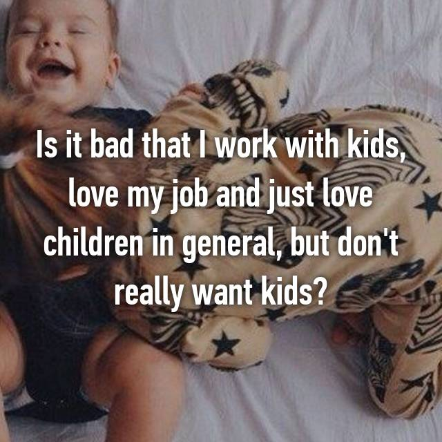 Is it bad that I work with kids, love my job and just love children in general, but don't really want kids?