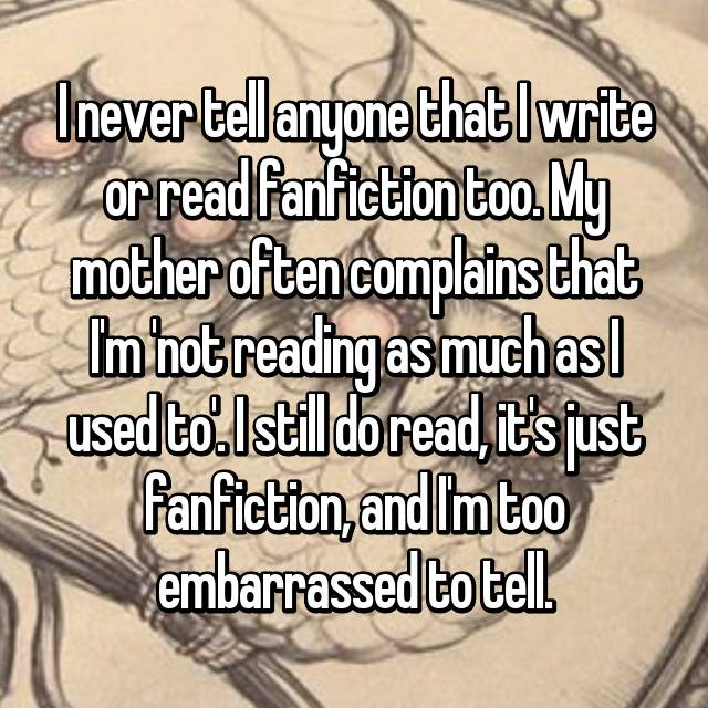 I never tell anyone that I write or read fanfiction too. My mother often complains that I'm 'not reading as much as I used to'. I still do read, it's just fanfiction, and I'm too embarrassed to tell.