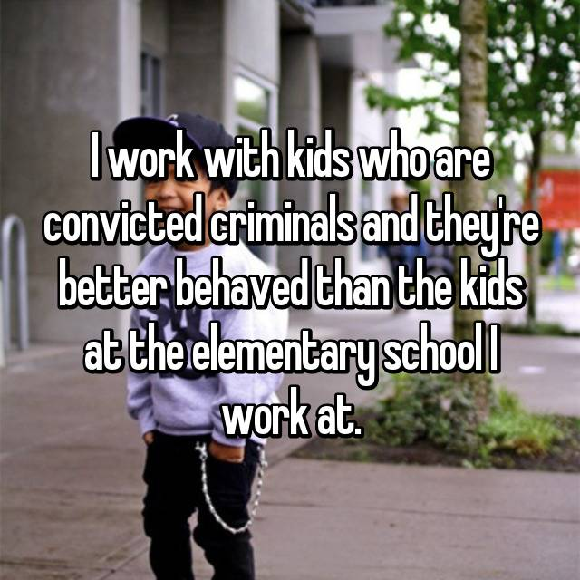 I work with kids who are convicted criminals and they're better behaved than the kids at the elementary school I work at.