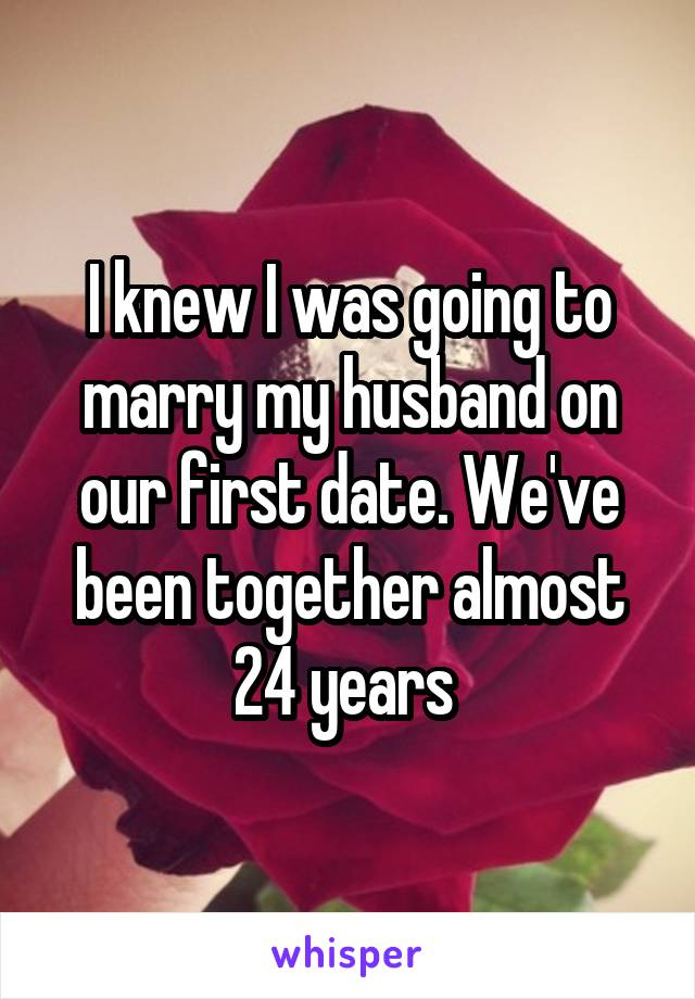 I knew I was going to marry my husband on our first date. We've been together almost 24 years