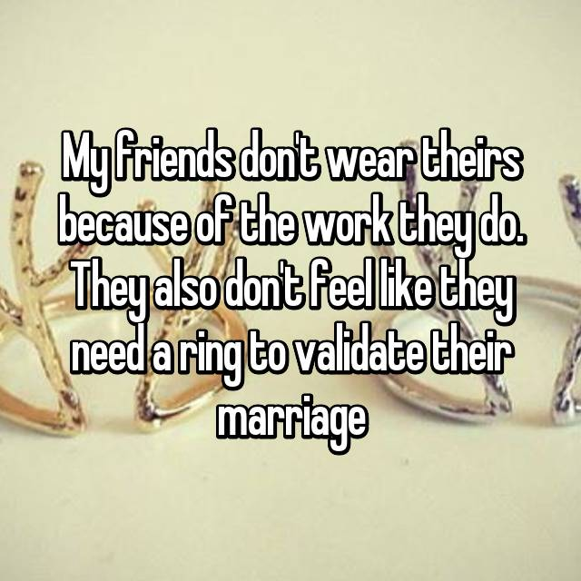 My friends don't wear theirs because of the work they do. They also don't feel like they need a ring to validate their marriage