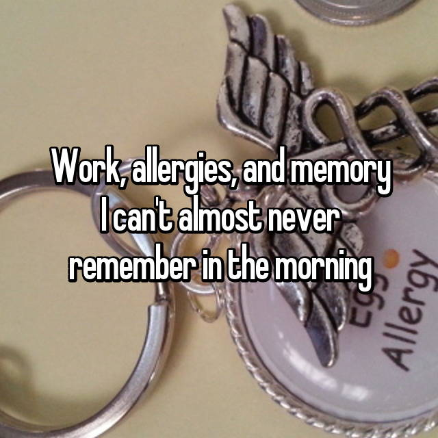 Work, allergies, and memory I can't almost never remember in the morning