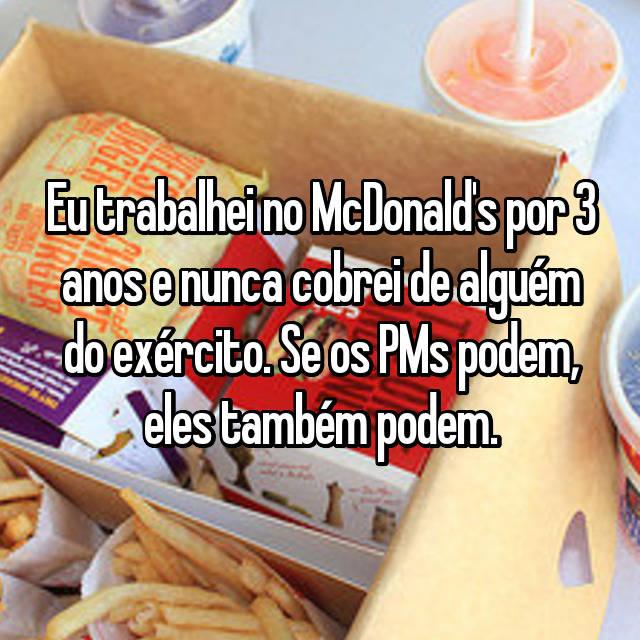 Eu trabalhei no McDonald's por 3 anos e nunca cobrei de alguém do exército. Se os PMs podem, eles também podem.