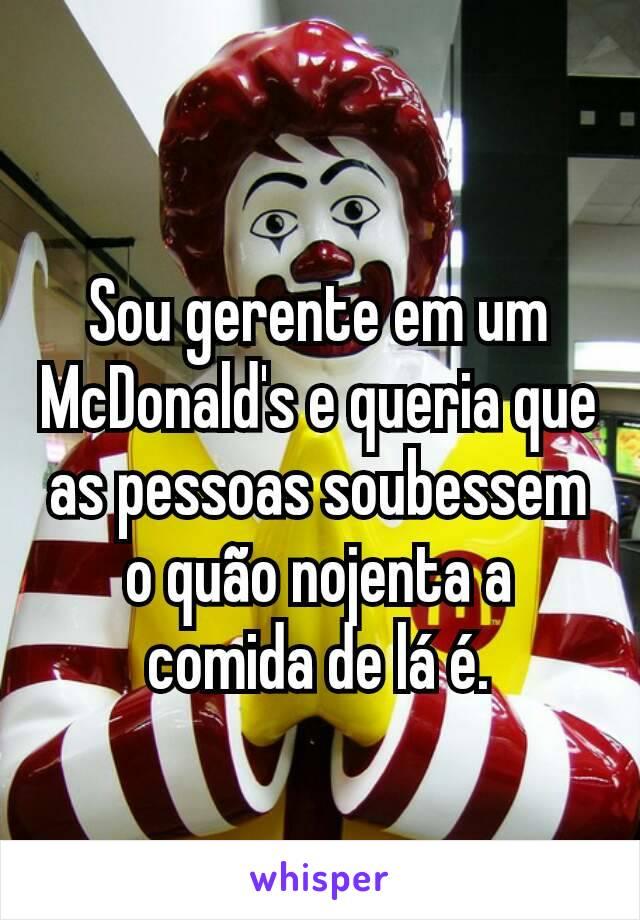 Sou gerente em um McDonald's e queria que as pessoas soubessem o quão nojenta a comida de lá é.