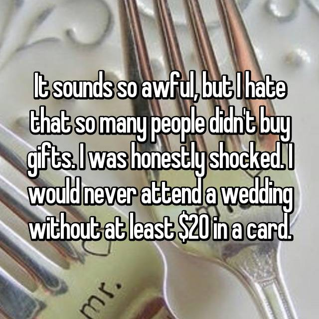 It sounds so awful, but I hate that so many people didn't buy gifts. I was honestly shocked. I would never attend a wedding without at least $20 in a card.