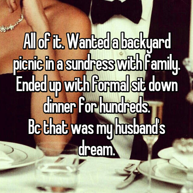 All of it. Wanted a backyard picnic in a sundress with family. Ended up with formal sit down dinner for hundreds. Bc that was my husband's dream.