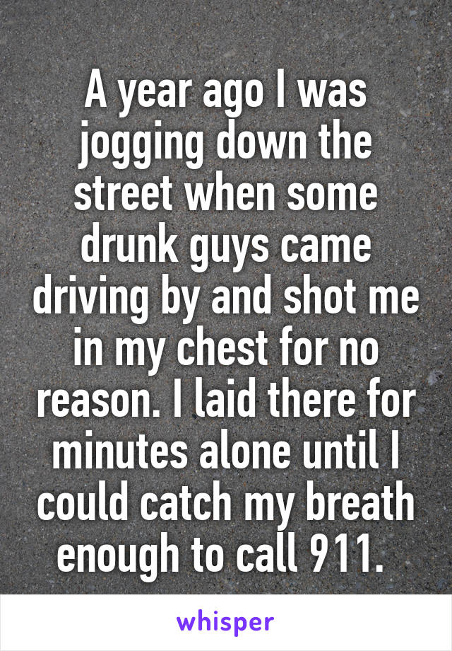 A year ago I was jogging down the street when some drunk guys came driving by and shot me in my chest for no reason. I laid there for minutes alone until I could catch my breath enough to call 911.
