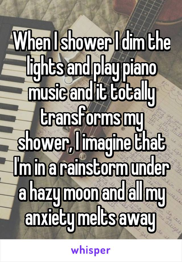 When I shower I dim the lights and play piano music and it totally transforms my shower, I imagine that I'm in a rainstorm under a hazy moon and all my anxiety melts away