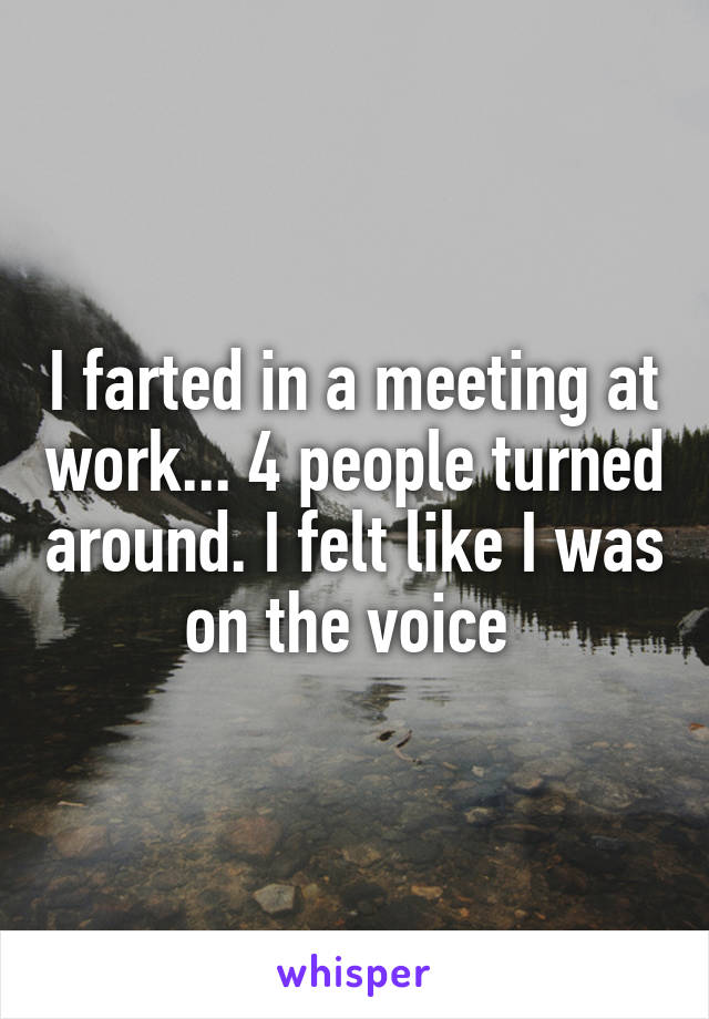 I farted in a meeting at work... 4 people turned around. I felt like I was on the voice