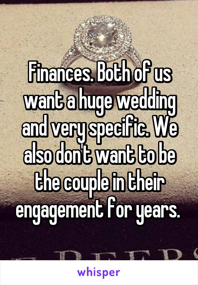 Finances. Both of us want a huge wedding and very specific. We also don't want to be the couple in their engagement for years.