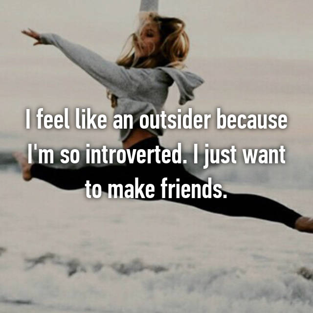 I feel like an outsider because I'm so introverted. I just want to make friends.