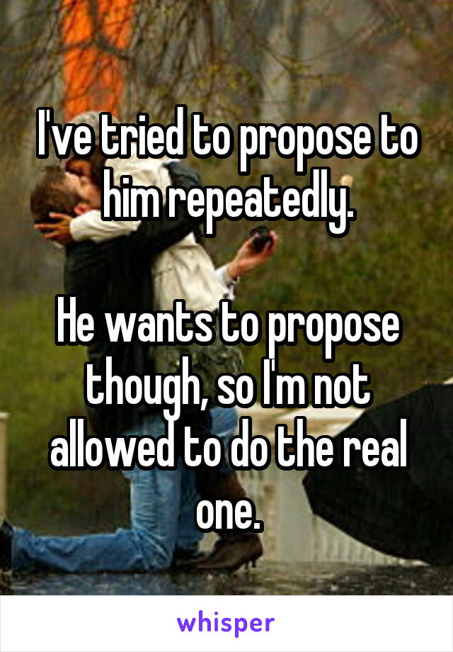 I've tried to propose to him repeatedly.  He wants to propose though, so I'm not allowed to do the real one.