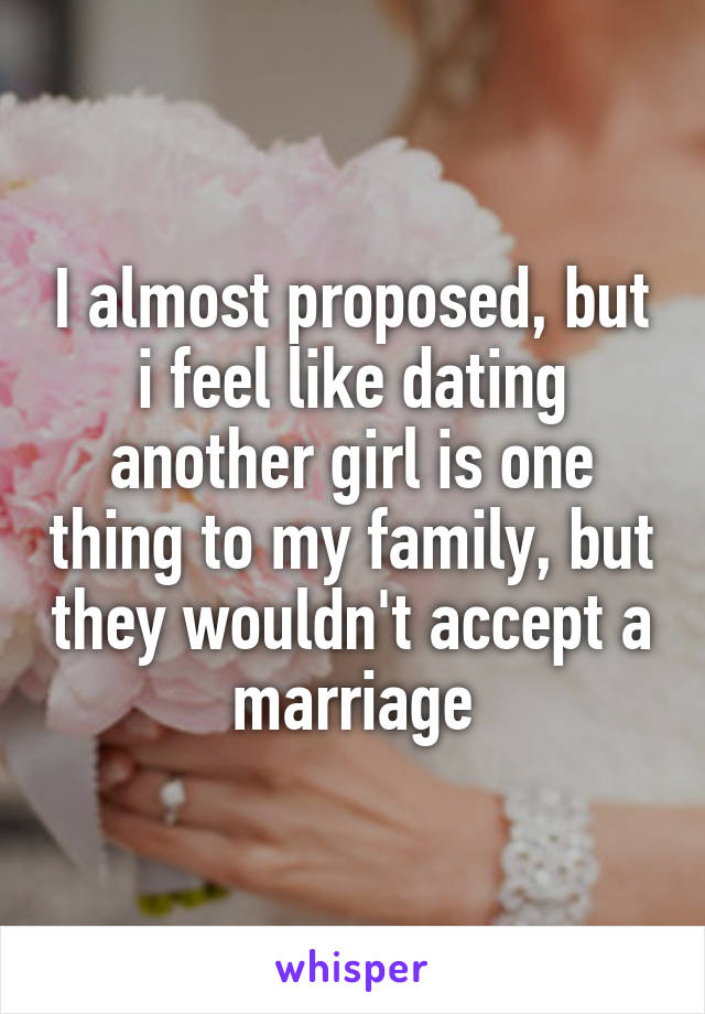 I almost proposed, but i feel like dating another girl is one thing to my family, but they wouldn't accept a marriage