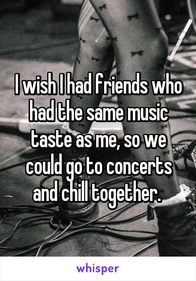 i wish i had friends who had the same music taste as me so we could