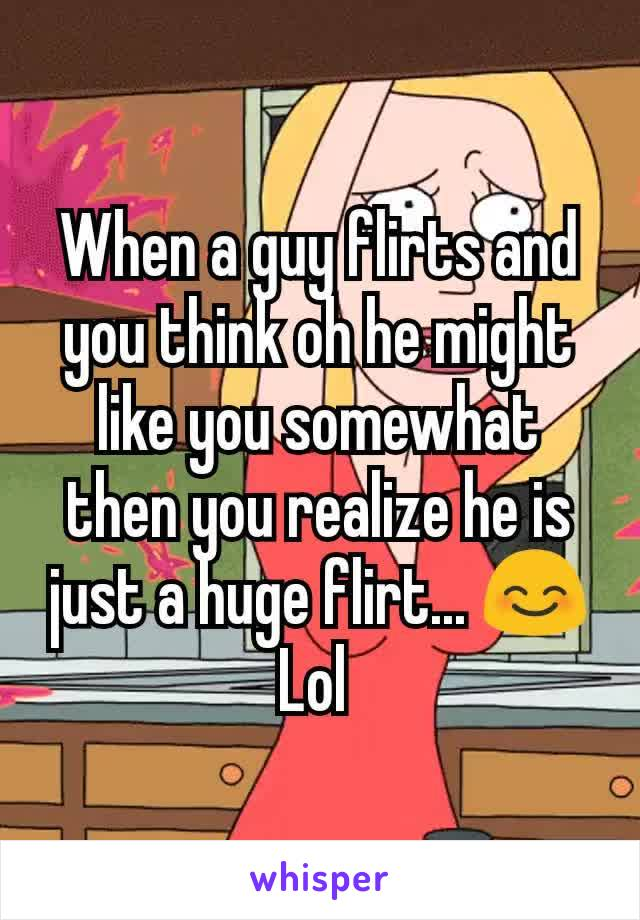 When a guy flirts and you think oh he might like you somewhat then you realize he is just a huge flirt... 😊 Lol