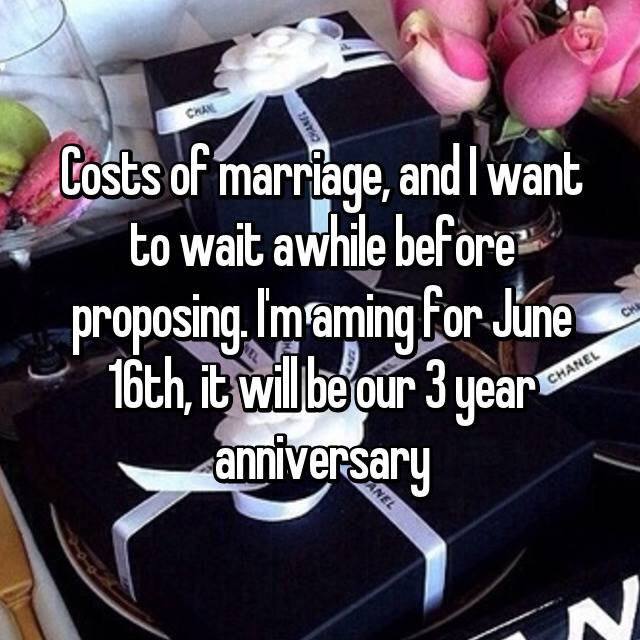 Costs of marriage, and I want to wait awhile before proposing. I'm aming for June 16th, it will be our 3 year anniversary