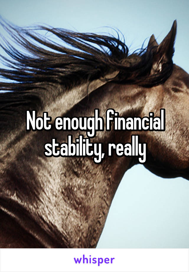 Not enough financial stability, really