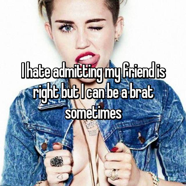 I hate admitting my friend is right but I can be a brat sometimes