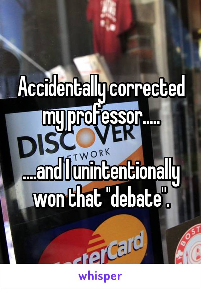 """Accidentally corrected my professor.....  ....and I unintentionally won that """"debate""""."""