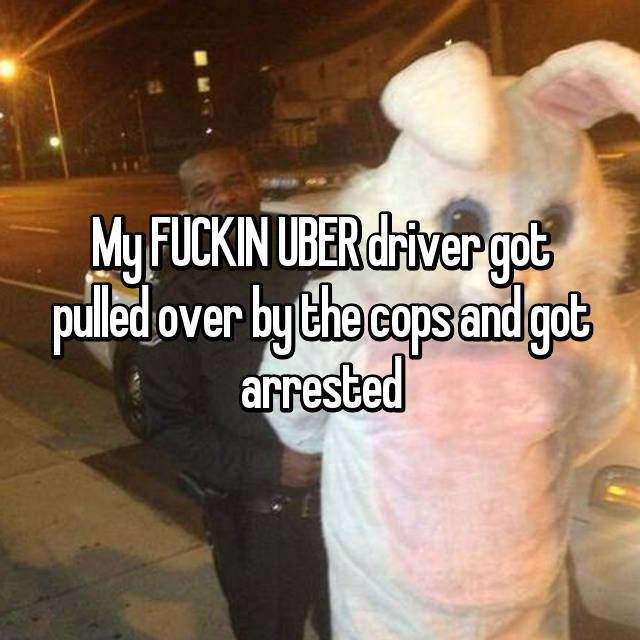My FUCKIN UBER driver got pulled over by the cops and got arrested