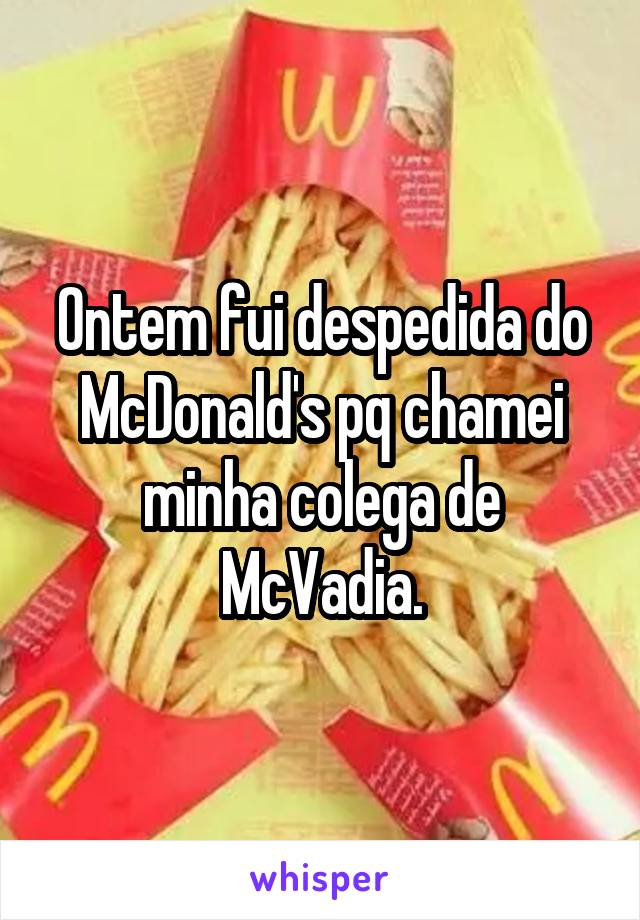 Ontem fui despedida do McDonald's pq chamei minha colega de McVadia.