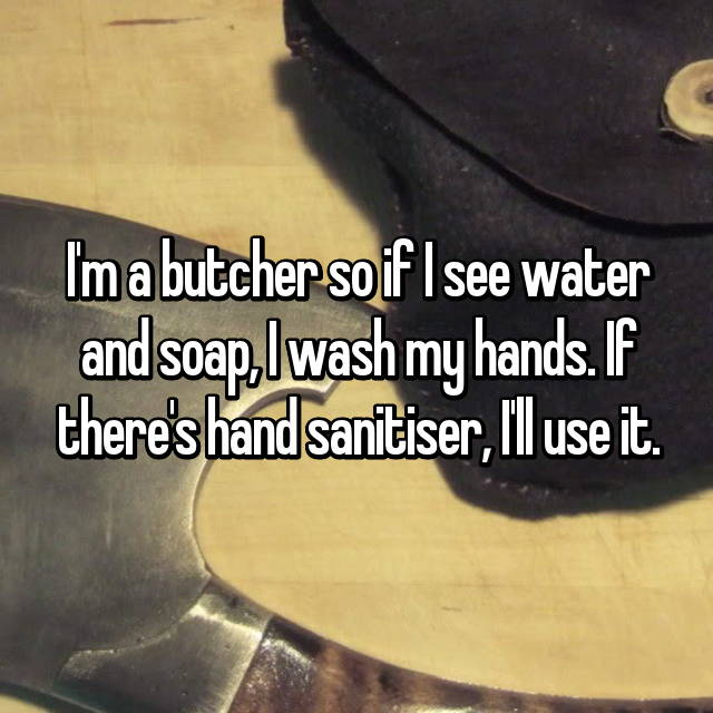 I'm a butcher so if I see water and soap, I wash my hands. If there's hand sanitiser, I'll use it.