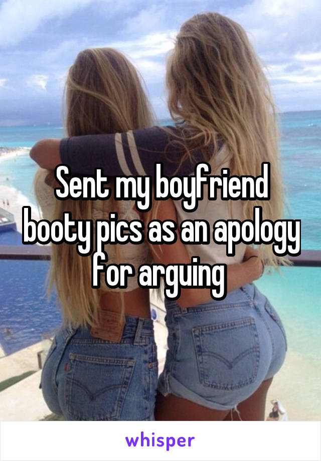 Sent my boyfriend booty pics as an apology for arguing
