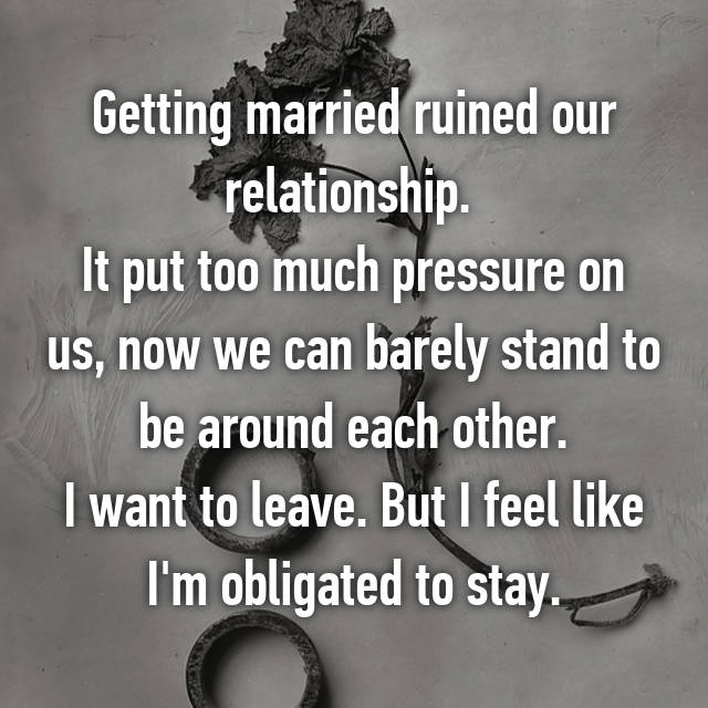 Getting married ruined our relationship.  It put too much pressure on us, now we can barely stand to be around each other. I want to leave. But I feel like I'm obligated to stay.