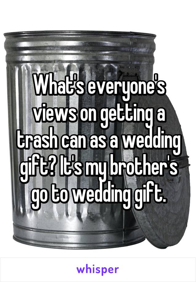 What's everyone's views on getting a trash can as a wedding gift? It's my brother's go to wedding gift.