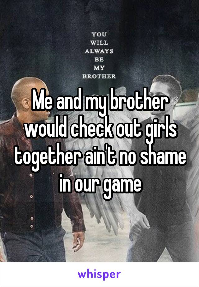 Me and my brother would check out girls together ain't no shame in our game