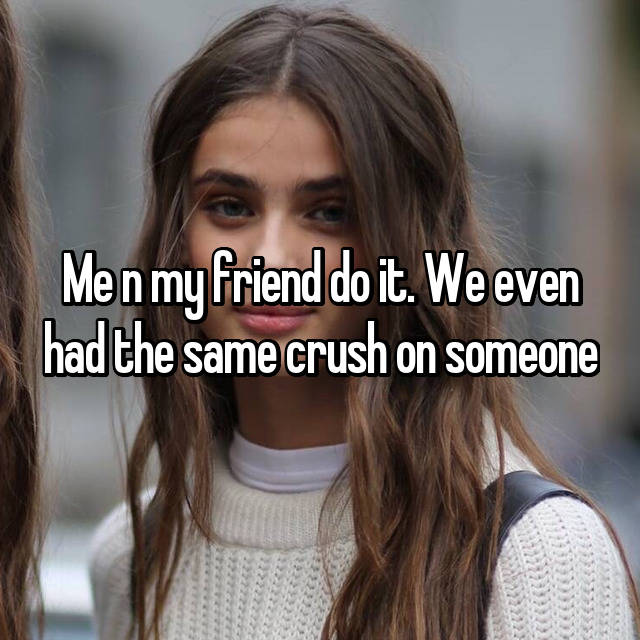 Me n my friend do it. We even had the same crush on someone😂