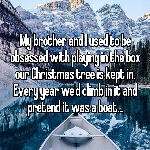My brother and I used to be obsessed with playing in the box our Christmas tree is kept in. Every year we'd climb in it and pretend it was a boat... 😂