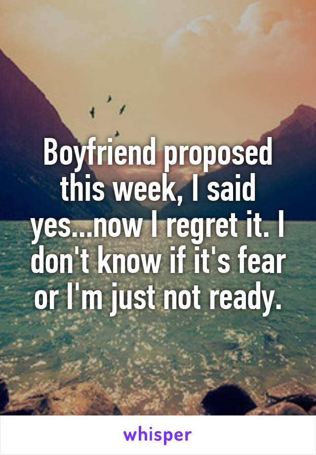 Boyfriend proposed this week, I said yes...now I regret it. I don't know if it's fear or I'm just not ready.