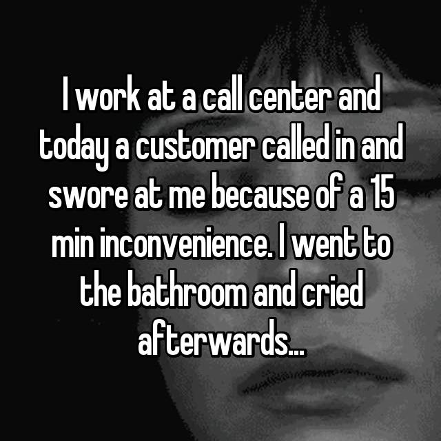 I work at a call center and today a customer called in and swore at me because of a 15 min inconvenience. I went to the bathroom and cried afterwards...