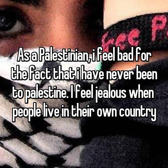 As a Palestinian, i feel bad for the fact that i have never been to palestine. I feel jealous when  people live in their own country