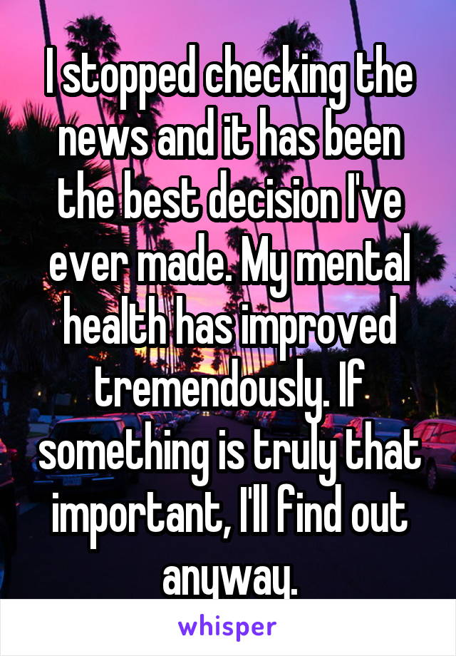 I stopped checking the news and it has been the best decision I've ever made. My mental health has improved tremendously. If something is truly that important, I'll find out anyway.