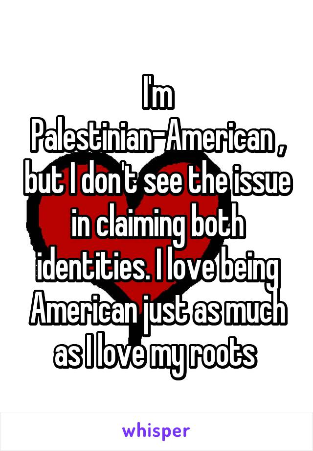 I'm Palestinian-American , but I don't see the issue in claiming both identities. I love being American just as much as I love my roots