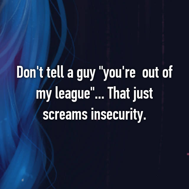 "Don't tell a guy ""you're  out of my league""... That just screams insecurity."