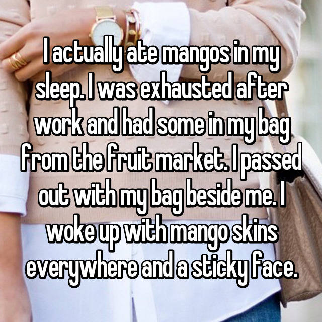 I actually ate mangos in my sleep. I was exhausted after work and had some in my bag from the fruit market. I passed out with my bag beside me. I woke up with mango skins everywhere and a sticky face.