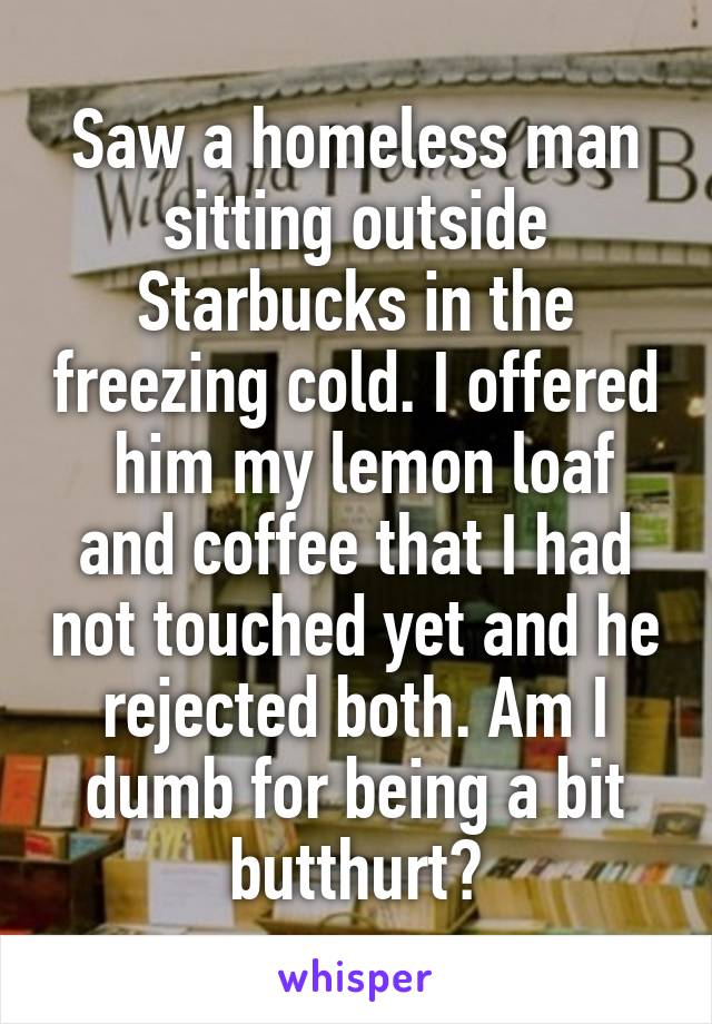 Saw a homeless man sitting outside Starbucks in the freezing cold. I offered  him my lemon loaf and coffee that I had not touched yet and he rejected both. Am I dumb for being a bit butthurt?