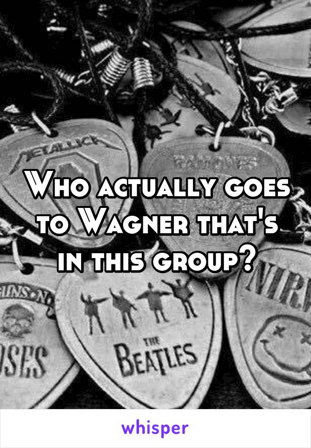 Who actually goes to Wagner that's in this group?