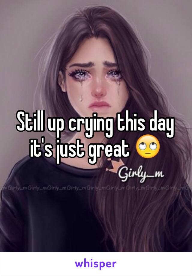 Still up crying this day it's just great 🙄