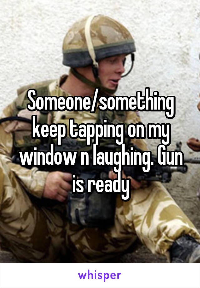 Someone/something keep tapping on my window n laughing. Gun is ready