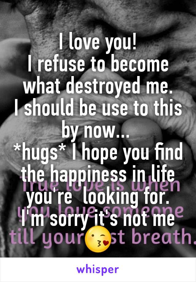 I love you! I refuse to become what destroyed me. I should be use to this by now...  *hugs* I hope you find the happiness in life you're  looking for. I'm sorry it's not me 😘