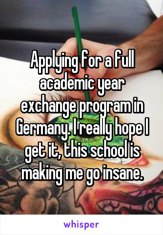 Applying for a full academic year exchange program in Germany. I really hope I get it, this school is making me go insane.