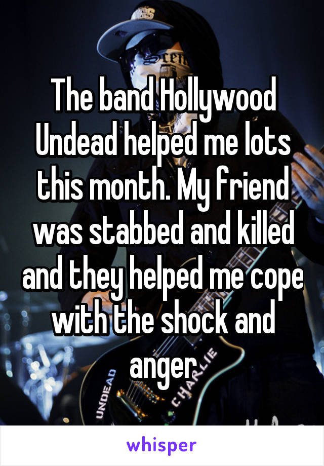 The band Hollywood Undead helped me lots this month. My friend was stabbed and killed and they helped me cope with the shock and anger