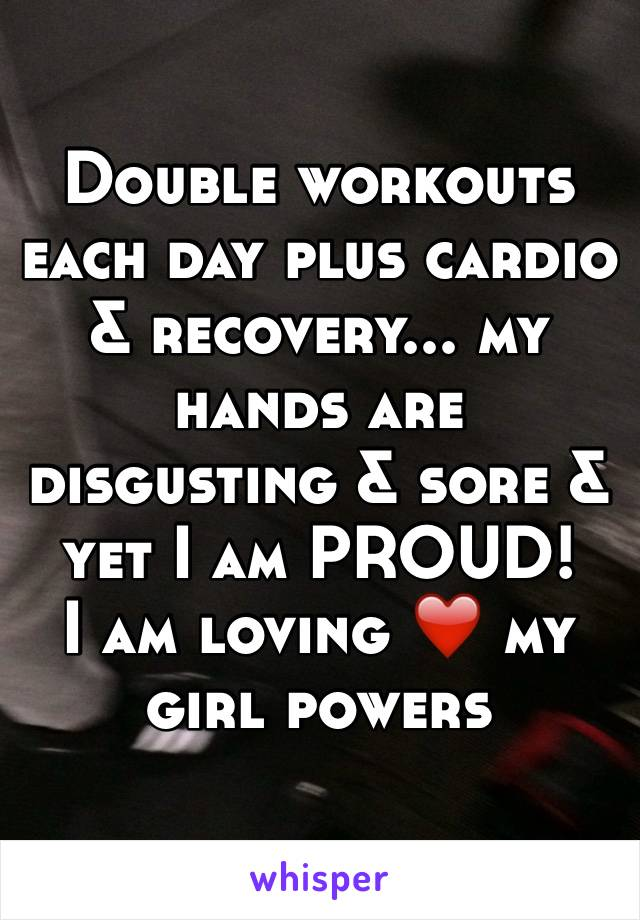 Double workouts each day plus cardio & recovery... my hands are disgusting & sore & yet I am PROUD!  I am loving ❤️ my girl powers