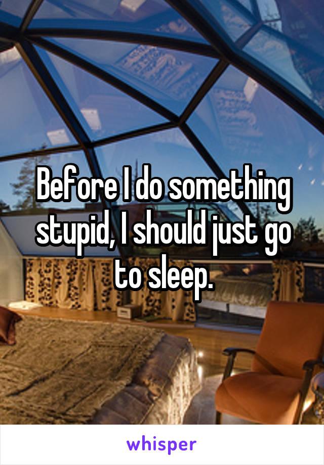 Before I do something stupid, I should just go to sleep.
