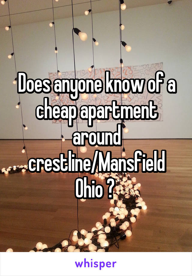 Does anyone know of a cheap apartment around crestline/Mansfield Ohio ?